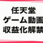 任天堂が実況ゲーム動画の投稿と収益化を認める!!収益化解禁の新ガイドライン公開と注意点